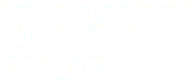 Everything in Signature plus your choice of aromatherapy and extensive arms and hands massage. Includes a complimentary neck & shoulder massage. **Cucumber Dream** **Citrus Sensation** **Milk and Honey Rejuvenation** **Lavender and Mint Relaxation** **Organic Soothing Aloe**